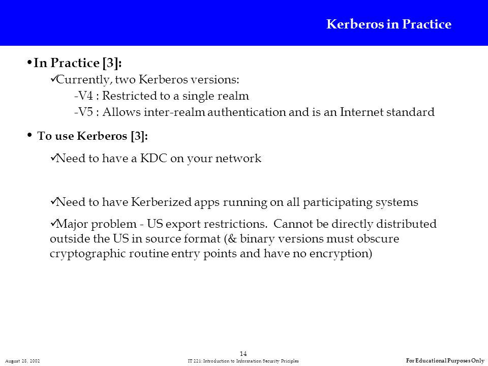 14 August 28, 2002 IT 221: Introduction to Information Security Priciples For Educational Purposes Only Kerberos in Practice In Practice [3]: Currently, two Kerberos versions: -V4 : Restricted to a single realm -V5 : Allows inter-realm authentication and is an Internet standard To use Kerberos [3]: Need to have a KDC on your network Need to have Kerberized apps running on all participating systems Major problem - US export restrictions.
