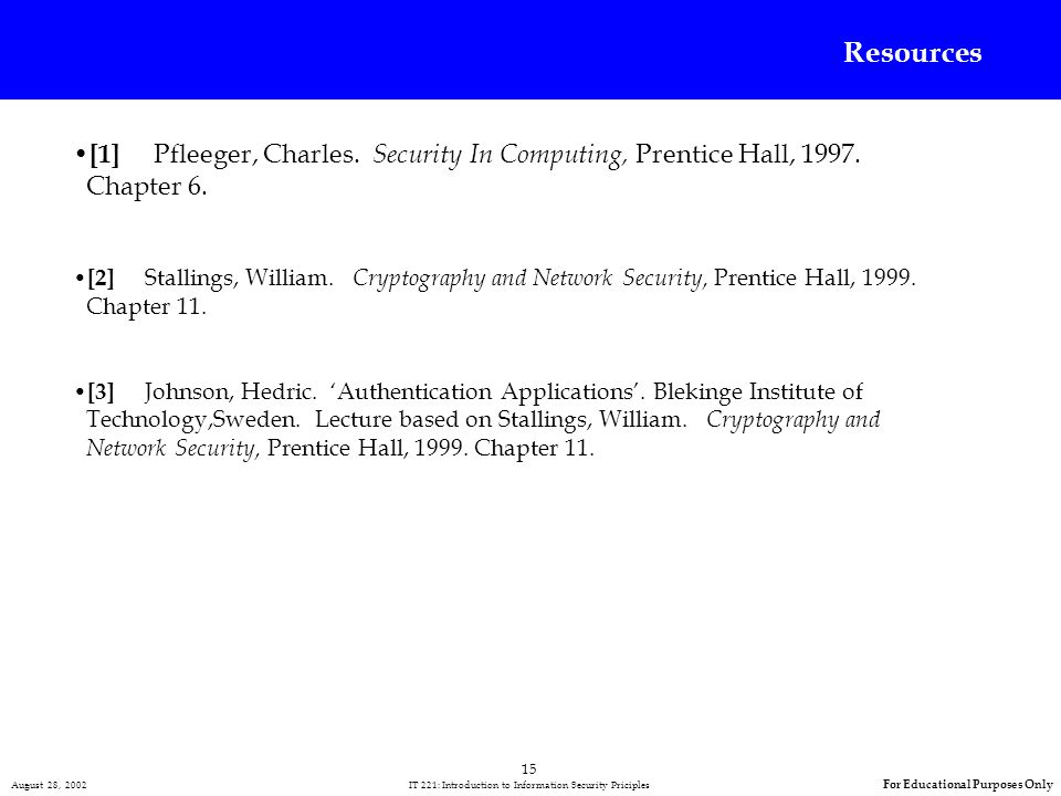 15 August 28, 2002 IT 221: Introduction to Information Security Priciples For Educational Purposes Only [1] Pfleeger, Charles.