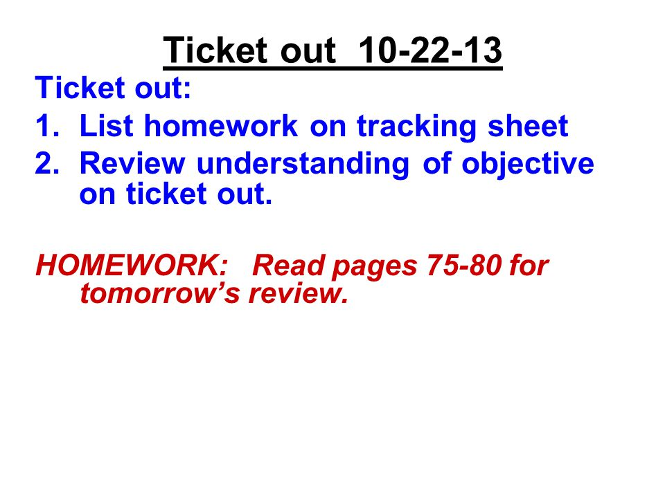 Ticket out Ticket out: 1.List homework on tracking sheet 2.Review understanding of objective on ticket out.