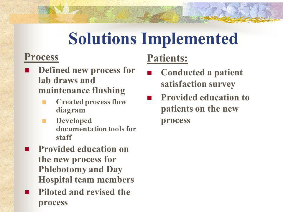 Solutions Implemented Process Defined new process for lab draws and maintenance flushing Created process flow diagram Developed documentation tools for staff Provided education on the new process for Phlebotomy and Day Hospital team members Piloted and revised the process Patients: Conducted a patient satisfaction survey Provided education to patients on the new process