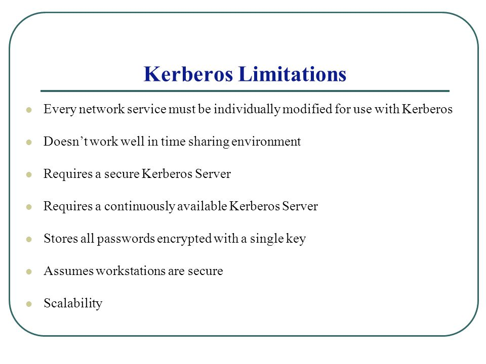 Kerberos Limitations Every network service must be individually modified for use with Kerberos Doesnt work well in time sharing environment Requires a