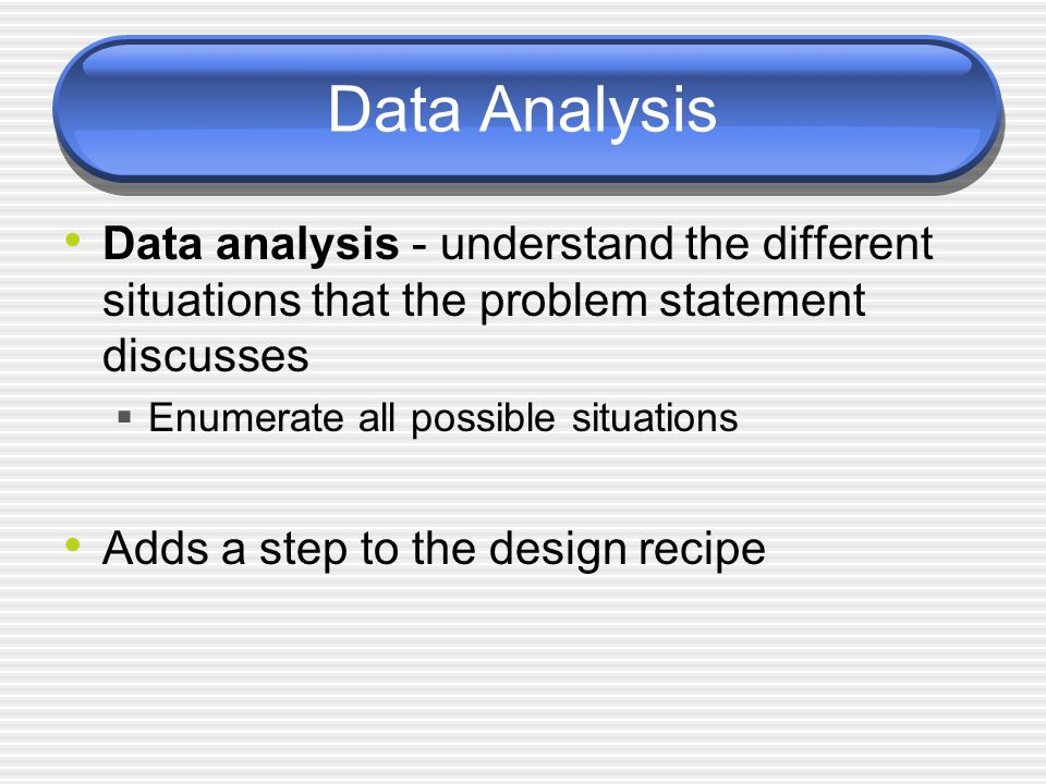 Data Analysis Data analysis - understand the different situations that the problem statement discusses Enumerate all possible situations Adds a step t