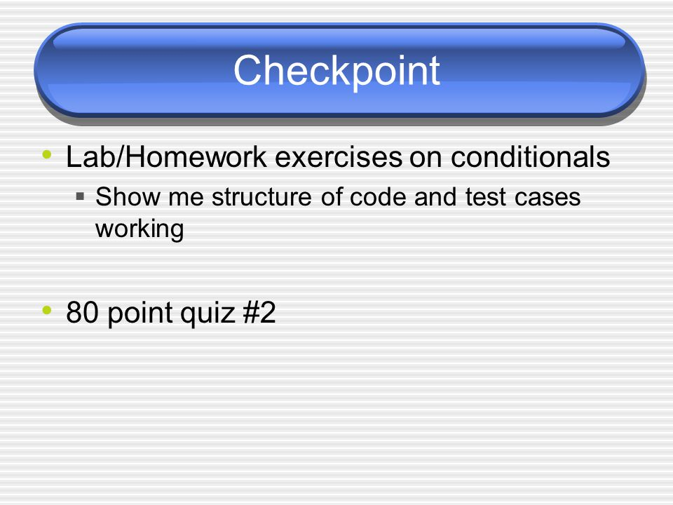 Checkpoint Lab/Homework exercises on conditionals Show me structure of code and test cases working 80 point quiz #2