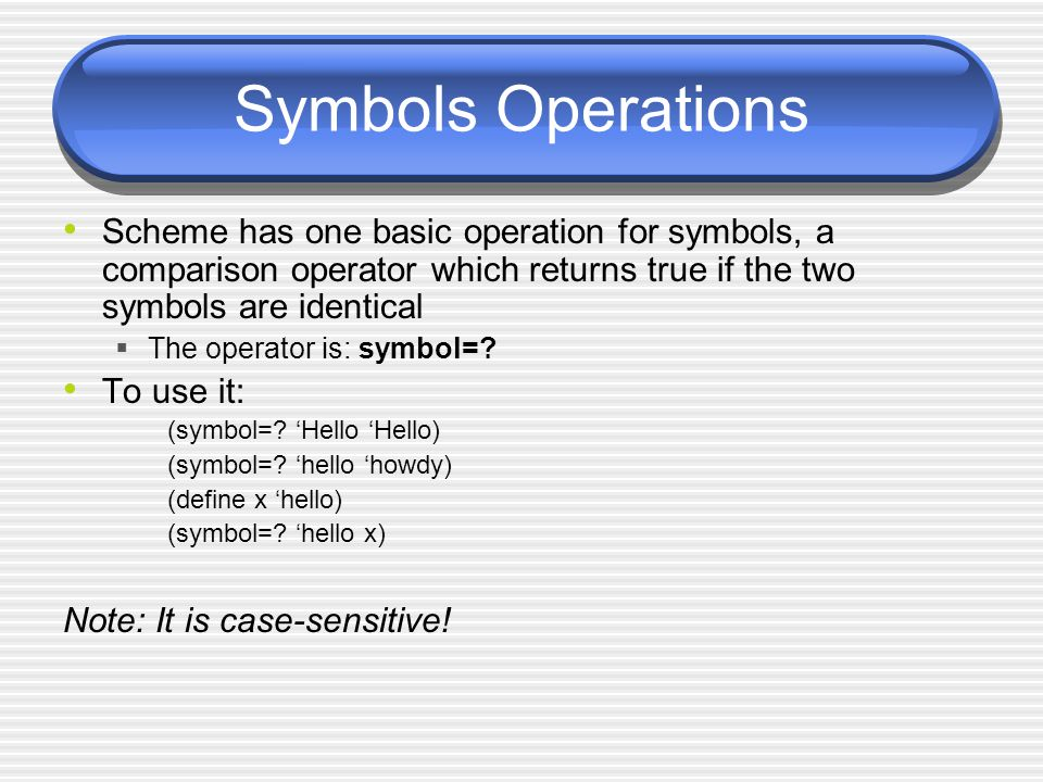 Symbols Operations Scheme has one basic operation for symbols, a comparison operator which returns true if the two symbols are identical The operator
