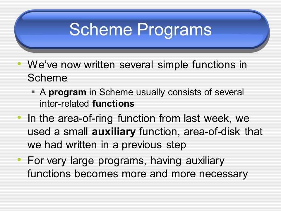 Scheme Programs Weve now written several simple functions in Scheme A program in Scheme usually consists of several inter-related functions In the are