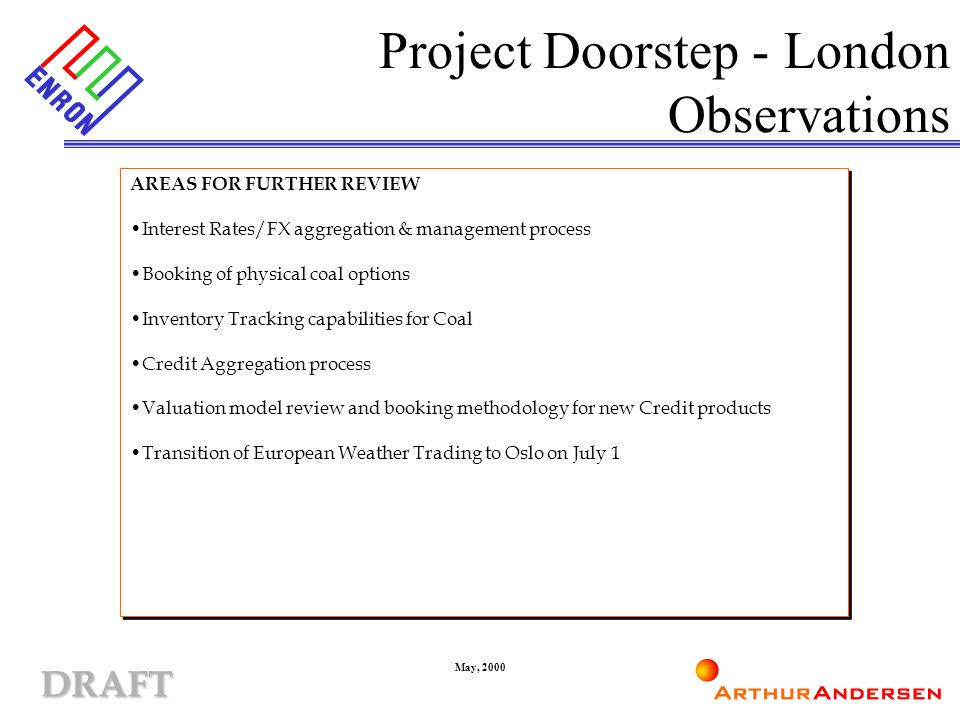 DRAFT May, 2000 Project Doorstep - London Observations AREAS FOR FURTHER REVIEW Interest Rates/FX aggregation & management process Booking of physical coal options Inventory Tracking capabilities for Coal Credit Aggregation process Valuation model review and booking methodology for new Credit products Transition of European Weather Trading to Oslo on July 1 AREAS FOR FURTHER REVIEW Interest Rates/FX aggregation & management process Booking of physical coal options Inventory Tracking capabilities for Coal Credit Aggregation process Valuation model review and booking methodology for new Credit products Transition of European Weather Trading to Oslo on July 1