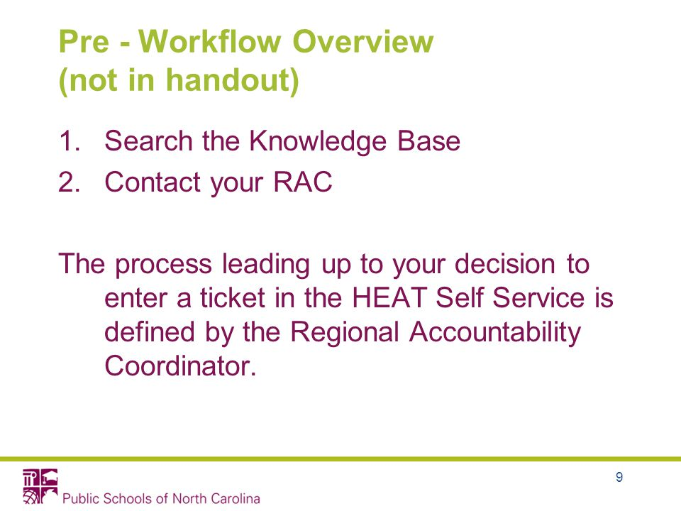 9 Pre - Workflow Overview (not in handout) 1.Search the Knowledge Base 2.Contact your RAC The process leading up to your decision to enter a ticket in the HEAT Self Service is defined by the Regional Accountability Coordinator.