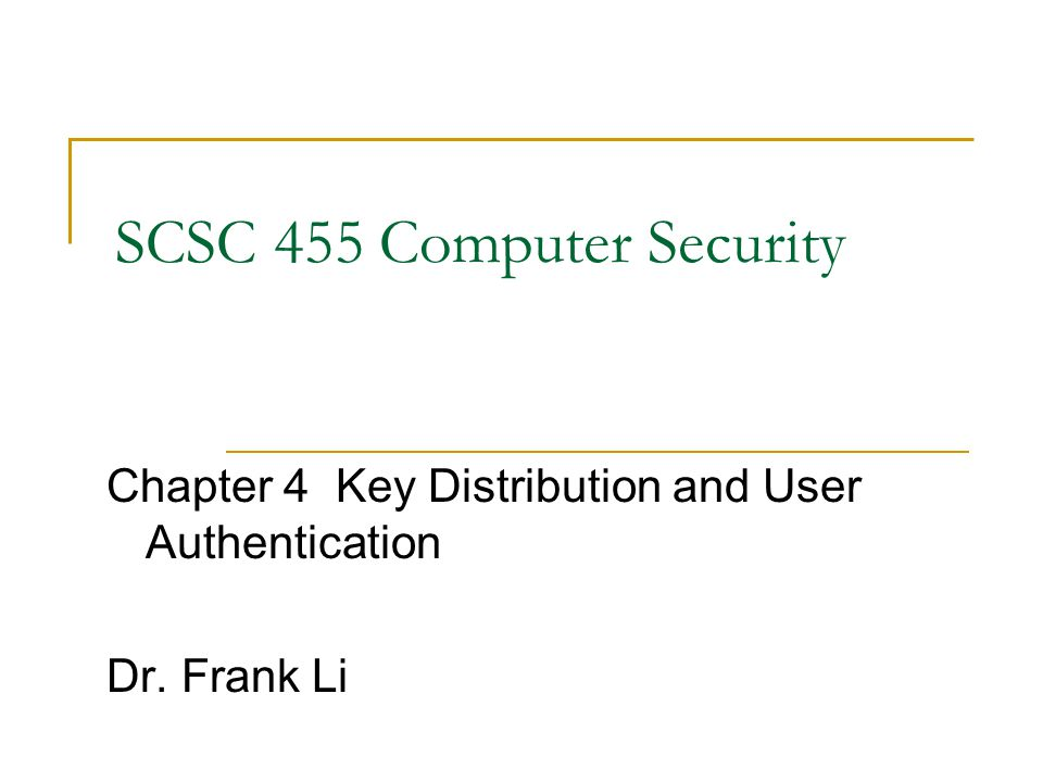 SCSC 455 Computer Security Chapter 4 Key Distribution and User Authentication Dr. Frank Li