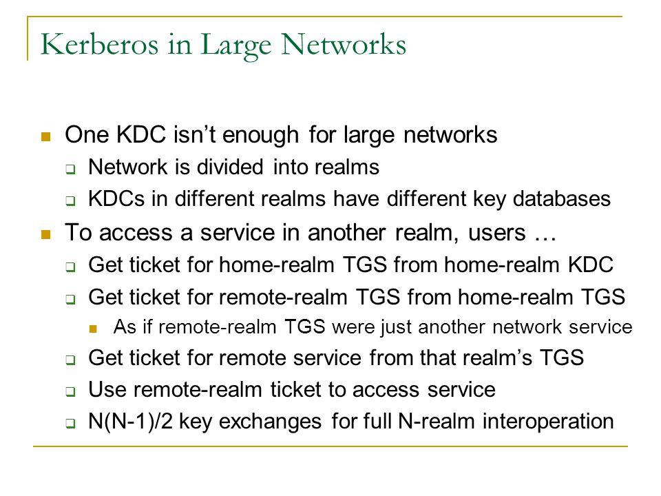 Kerberos in Large Networks One KDC isnt enough for large networks Network is divided into realms KDCs in different realms have different key databases