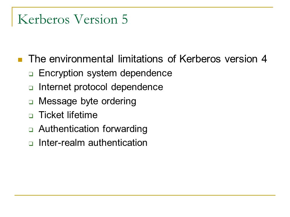 Kerberos Version 5 The environmental limitations of Kerberos version 4 Encryption system dependence Internet protocol dependence Message byte ordering