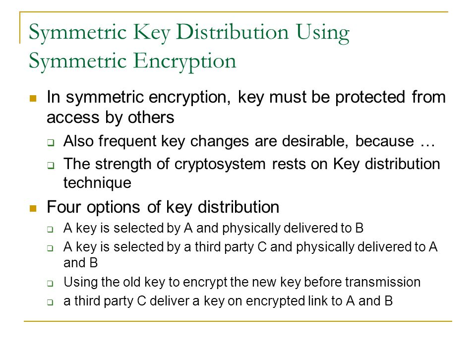 Symmetric Key Distribution Using Symmetric Encryption In symmetric encryption, key must be protected from access by others Also frequent key changes a
