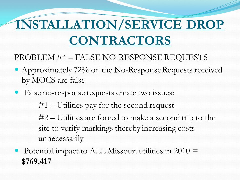 INSTALLATION/SERVICE DROP CONTRACTORS PROBLEM #4 – FALSE NO-RESPONSE REQUESTS Approximately 72% of the No-Response Requests received by MOCS are false False no-response requests create two issues: #1 – Utilities pay for the second request #2 – Utilities are forced to make a second trip to the site to verify markings thereby increasing costs unnecessarily Potential impact to ALL Missouri utilities in 2010 = $769,417