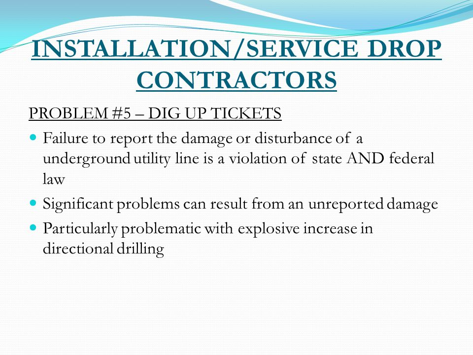 INSTALLATION/SERVICE DROP CONTRACTORS PROBLEM #5 – DIG UP TICKETS Failure to report the damage or disturbance of a underground utility line is a violation of state AND federal law Significant problems can result from an unreported damage Particularly problematic with explosive increase in directional drilling