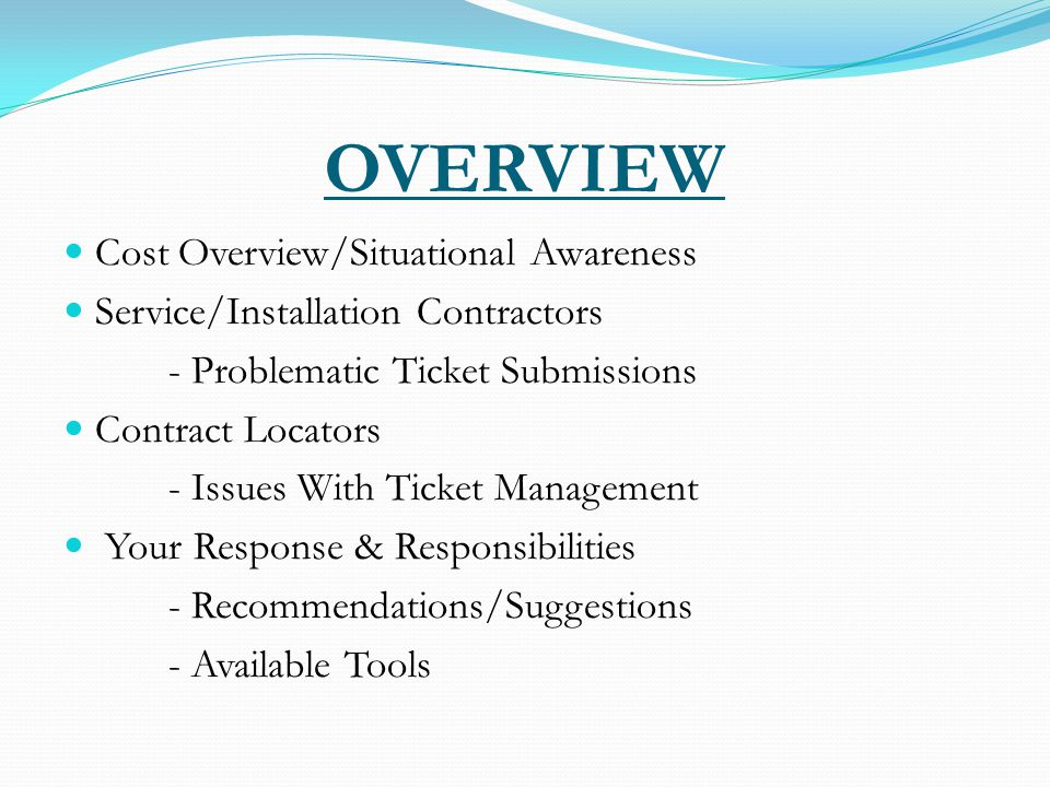 OVERVIEW Cost Overview/Situational Awareness Service/Installation Contractors - Problematic Ticket Submissions Contract Locators - Issues With Ticket Management Your Response & Responsibilities - Recommendations/Suggestions - Available Tools