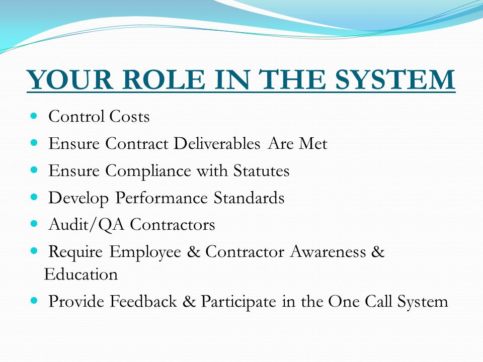 YOUR ROLE IN THE SYSTEM Control Costs Ensure Contract Deliverables Are Met Ensure Compliance with Statutes Develop Performance Standards Audit/QA Contractors Require Employee & Contractor Awareness & Education Provide Feedback & Participate in the One Call System
