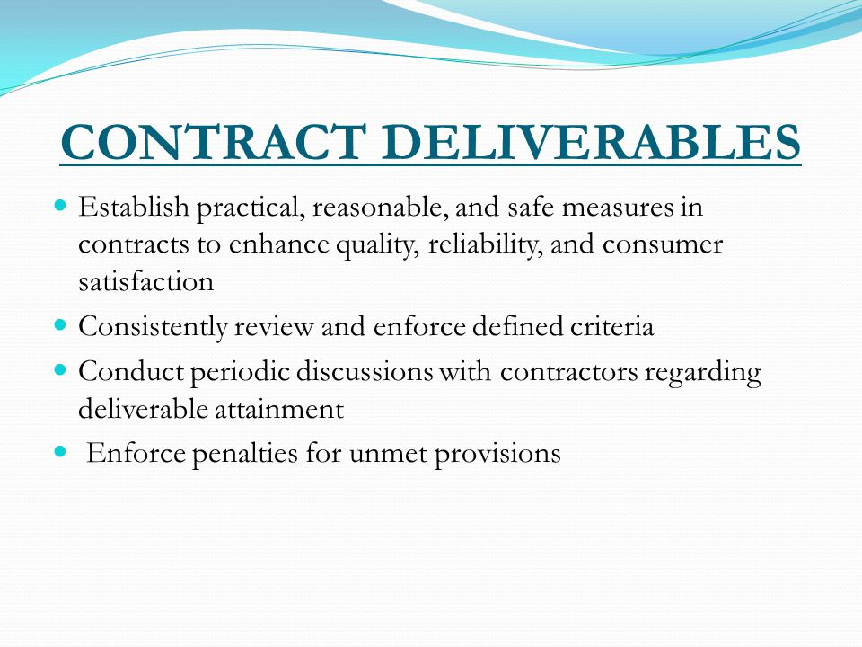 CONTRACT DELIVERABLES Establish practical, reasonable, and safe measures in contracts to enhance quality, reliability, and consumer satisfaction Consistently review and enforce defined criteria Conduct periodic discussions with contractors regarding deliverable attainment Enforce penalties for unmet provisions
