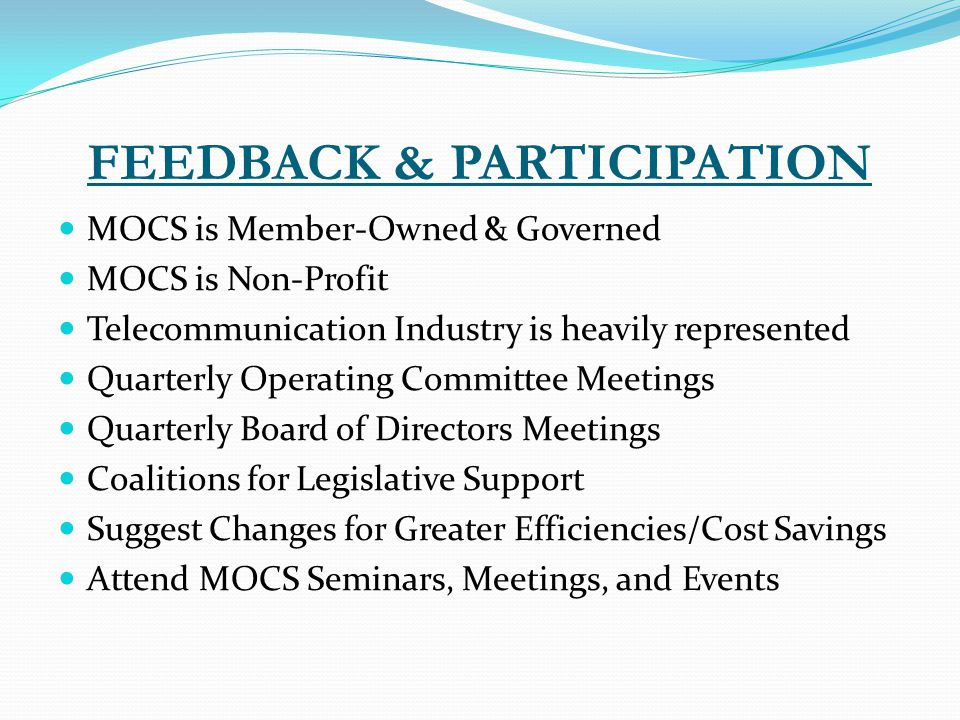 FEEDBACK & PARTICIPATION MOCS is Member-Owned & Governed MOCS is Non-Profit Telecommunication Industry is heavily represented Quarterly Operating Committee Meetings Quarterly Board of Directors Meetings Coalitions for Legislative Support Suggest Changes for Greater Efficiencies/Cost Savings Attend MOCS Seminars, Meetings, and Events