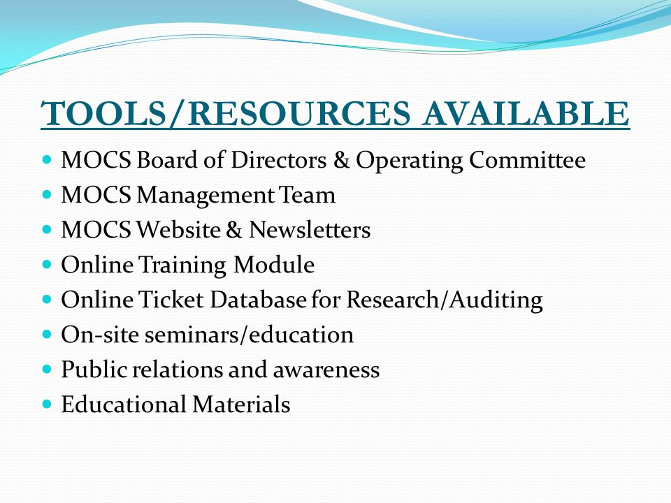 TOOLS/RESOURCES AVAILABLE MOCS Board of Directors & Operating Committee MOCS Management Team MOCS Website & Newsletters Online Training Module Online Ticket Database for Research/Auditing On-site seminars/education Public relations and awareness Educational Materials