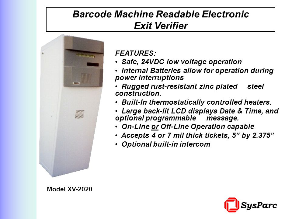 Barcode Machine Readable Electronic Exit Verifier Model XV-2020 FEATURES: Safe, 24VDC low voltage operation Internal Batteries allow for operation during power interruptions Rugged rust-resistant zinc plated steel construction.
