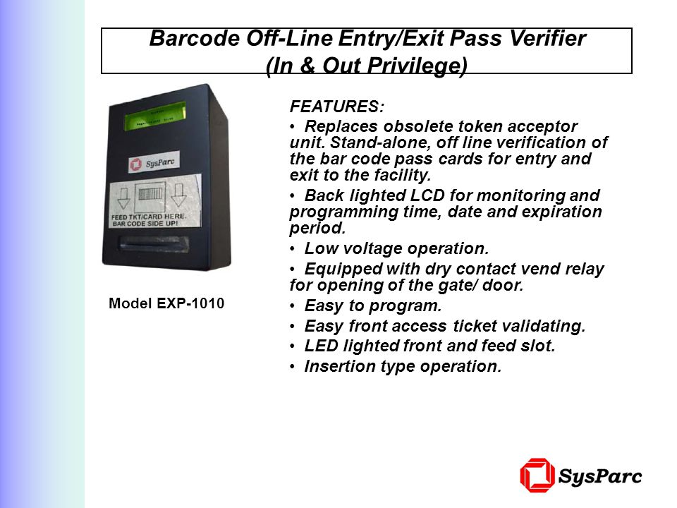 Barcode Off-Line Entry/Exit Pass Verifier (In & Out Privilege) Model EXP-1010 FEATURES: Replaces obsolete token acceptor unit.