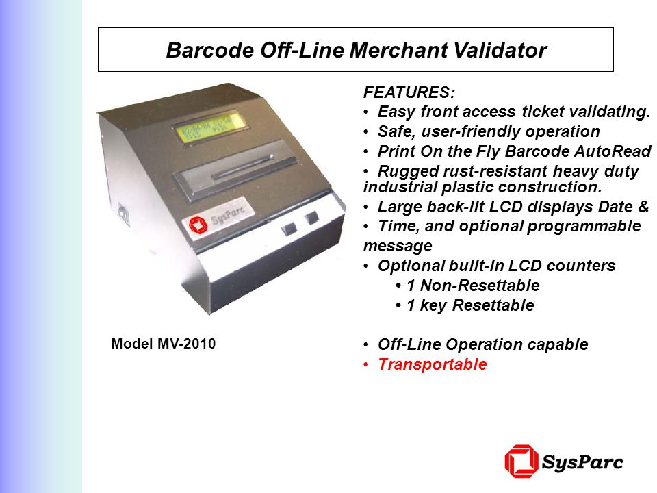 Barcode Off-Line Merchant Validator Model MV-2010 FEATURES: Easy front access ticket validating.