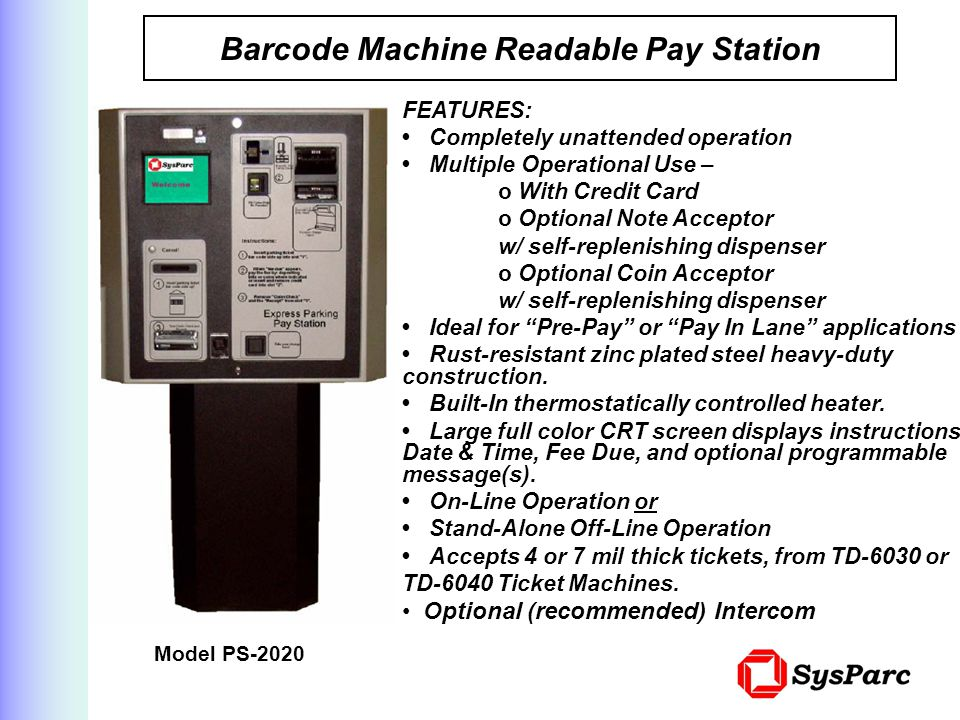 Barcode Machine Readable Pay Station Model PS-2020 FEATURES: Completely unattended operation Multiple Operational Use – o With Credit Card o Optional Note Acceptor w/ self-replenishing dispenser o Optional Coin Acceptor w/ self-replenishing dispenser Ideal for Pre-Pay or Pay In Lane applications Rust-resistant zinc plated steel heavy-duty construction.