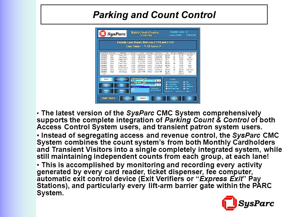 Parking and Count Control The latest version of the SysParc CMC System comprehensively supports the complete integration of Parking Count & Control of both Access Control System users, and transient patron system users.