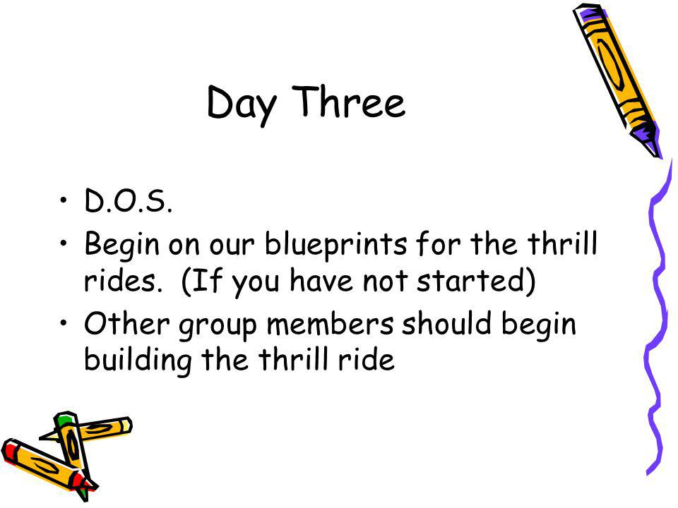 Day Three D.O.S. Begin on our blueprints for the thrill rides.