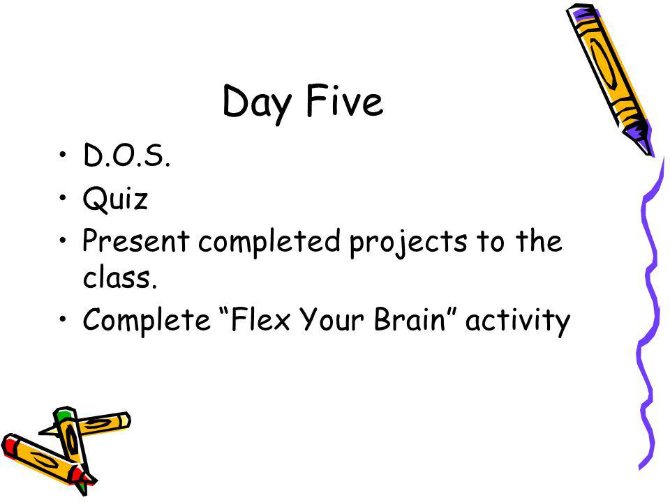 Day Five D.O.S. Quiz Present completed projects to the class. Complete Flex Your Brain activity