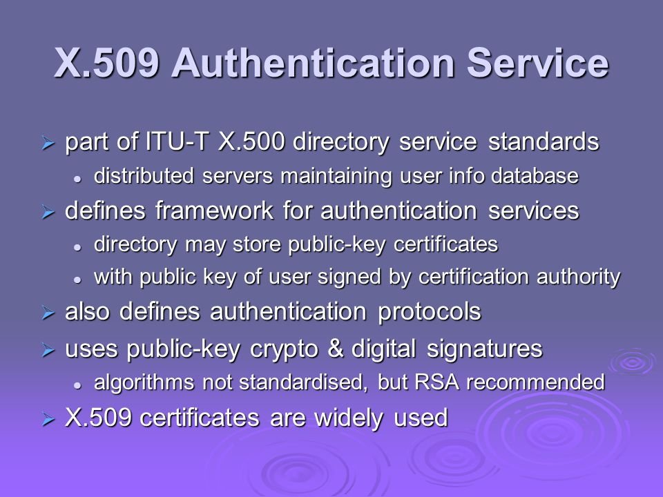 X.509 Authentication Service part of ITU-T X.500 directory service standards part of ITU-T X.500 directory service standards distributed servers maintaining user info database distributed servers maintaining user info database defines framework for authentication services defines framework for authentication services directory may store public-key certificates directory may store public-key certificates with public key of user signed by certification authority with public key of user signed by certification authority also defines authentication protocols also defines authentication protocols uses public-key crypto & digital signatures uses public-key crypto & digital signatures algorithms not standardised, but RSA recommended algorithms not standardised, but RSA recommended X.509 certificates are widely used X.509 certificates are widely used
