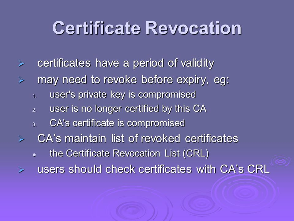 Certificate Revocation certificates have a period of validity certificates have a period of validity may need to revoke before expiry, eg: may need to revoke before expiry, eg: 1.
