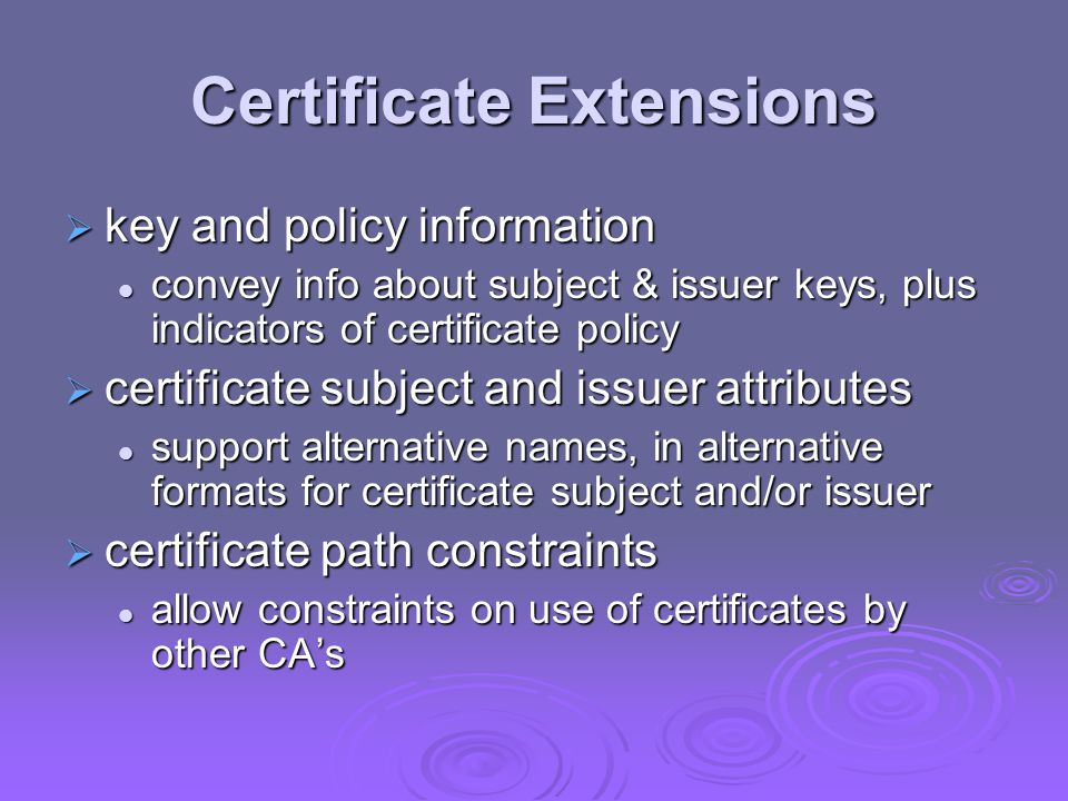 Certificate Extensions key and policy information key and policy information convey info about subject & issuer keys, plus indicators of certificate policy convey info about subject & issuer keys, plus indicators of certificate policy certificate subject and issuer attributes certificate subject and issuer attributes support alternative names, in alternative formats for certificate subject and/or issuer support alternative names, in alternative formats for certificate subject and/or issuer certificate path constraints certificate path constraints allow constraints on use of certificates by other CAs allow constraints on use of certificates by other CAs