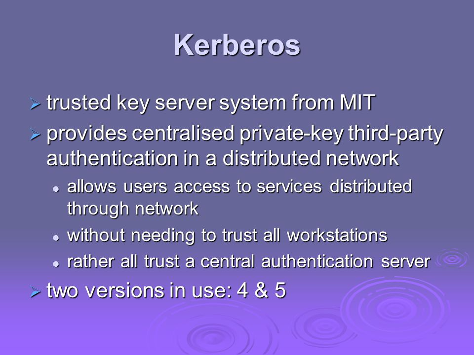 Kerberos trusted key server system from MIT trusted key server system from MIT provides centralised private-key third-party authentication in a distributed network provides centralised private-key third-party authentication in a distributed network allows users access to services distributed through network allows users access to services distributed through network without needing to trust all workstations without needing to trust all workstations rather all trust a central authentication server rather all trust a central authentication server two versions in use: 4 & 5 two versions in use: 4 & 5