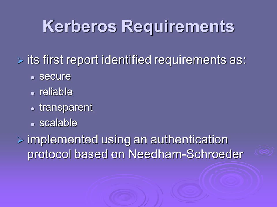 Kerberos v4 Overview a basic third-party authentication scheme a basic third-party authentication scheme have an Authentication Server (AS) have an Authentication Server (AS) users initially negotiate with AS to identify themselves users initially negotiate with AS to identify themselves AS provides a non-corruptible authentication credential (ticket-granting ticket TGT) AS provides a non-corruptible authentication credential (ticket-granting ticket TGT) have a Ticket Granting server (TGS) have a Ticket Granting server (TGS) users subsequently request access to other services from TGS on basis of users TGT users subsequently request access to other services from TGS on basis of users TGT