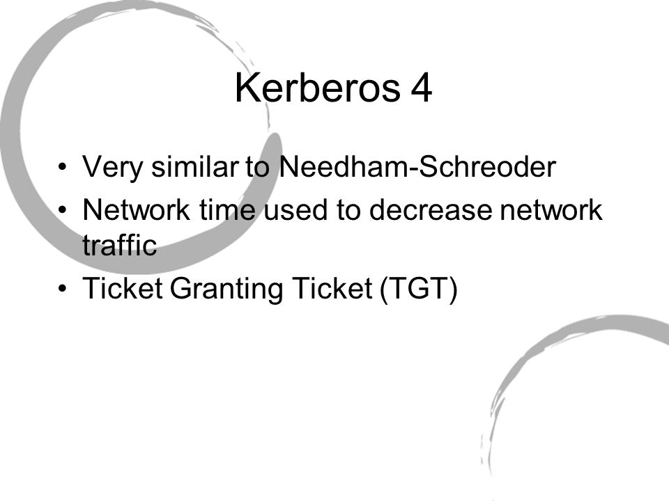 Kerberos 4 Very similar to Needham-Schreoder Network time used to decrease network traffic Ticket Granting Ticket (TGT)