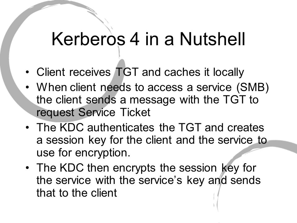 Kerberos 4 in a Nutshell The client then sends the session key encrypted with the services key to the service The service decrypts the message from the client and then begins the session