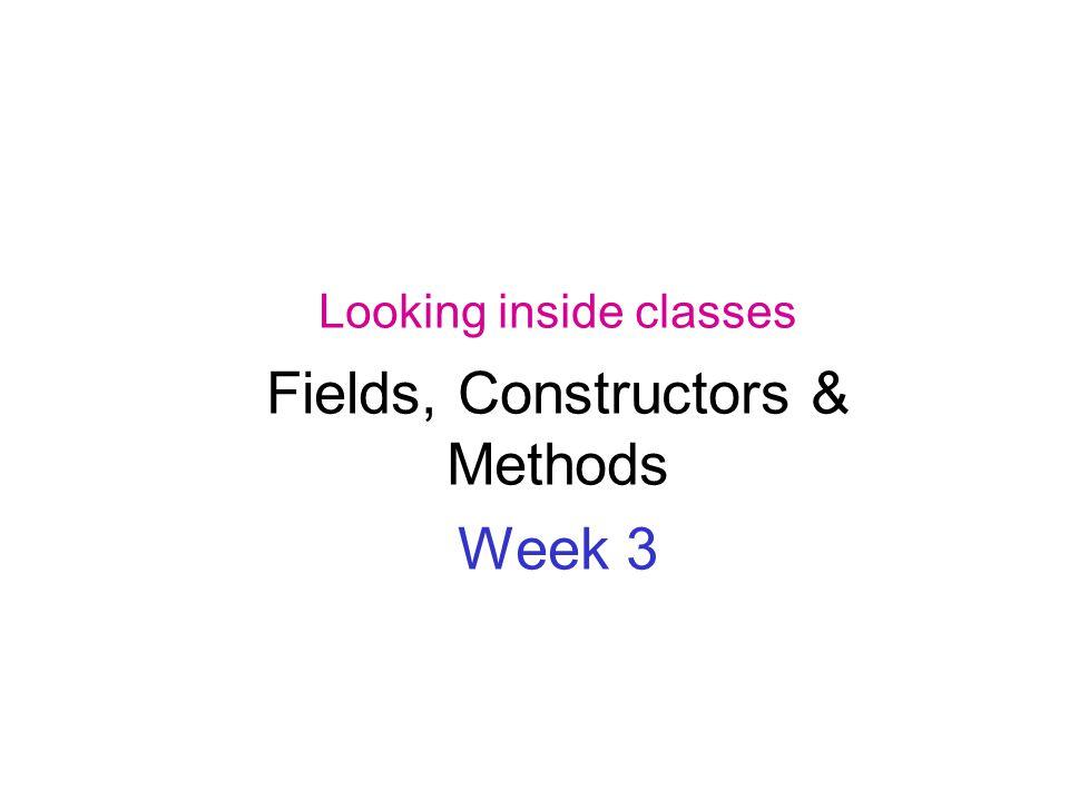 Looking inside classes Fields, Constructors & Methods Week 3