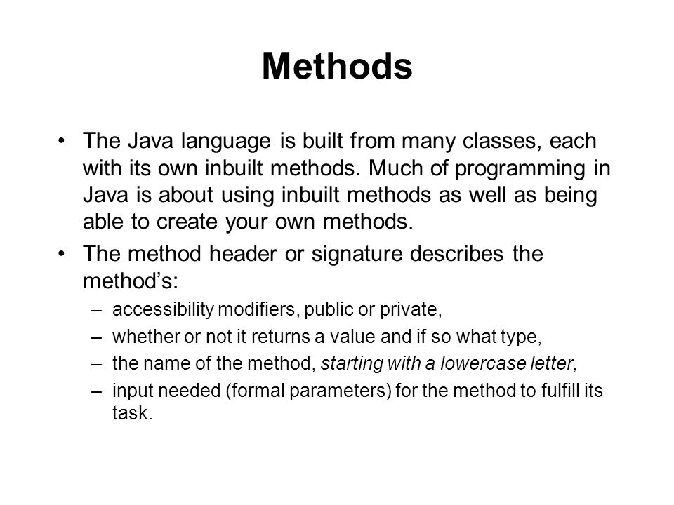 Methods The Java language is built from many classes, each with its own inbuilt methods.