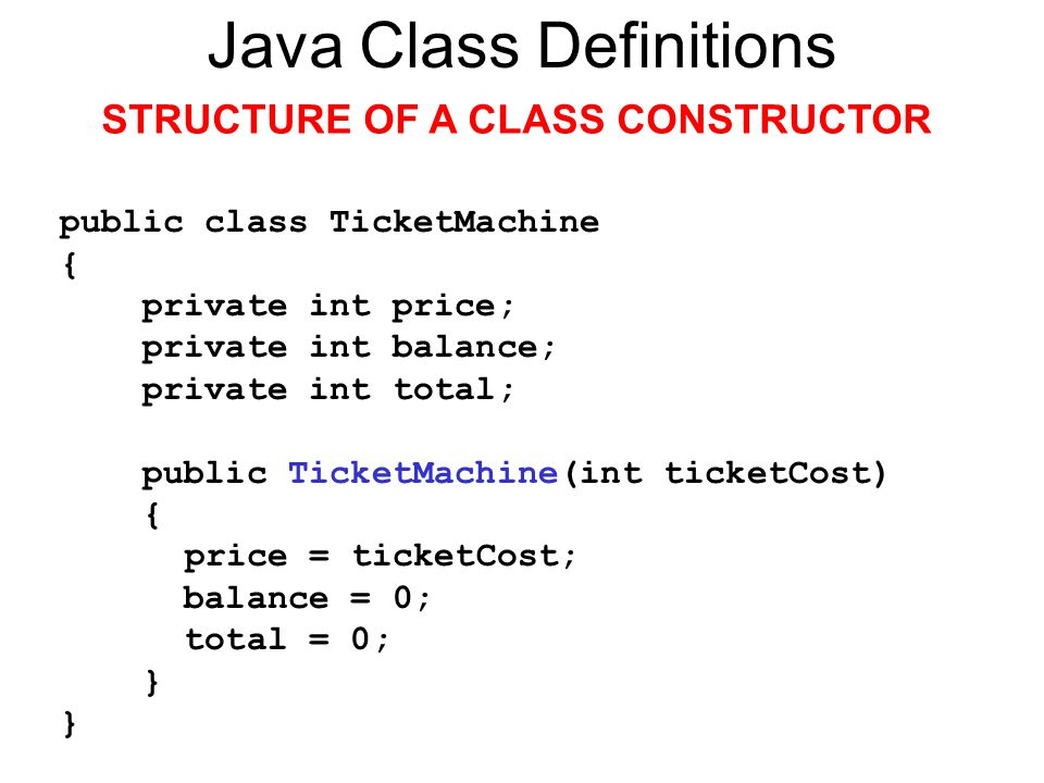Java Class Definitions STRUCTURE OF A CLASS CONSTRUCTOR public class TicketMachine { private int price; private int balance; private int total; public TicketMachine(int ticketCost) { price = ticketCost; balance = 0; total = 0; }