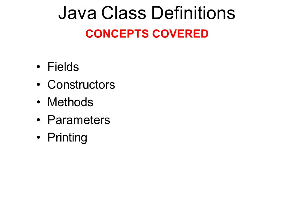 Fields Constructors Methods Parameters Printing Java Class Definitions CONCEPTS COVERED