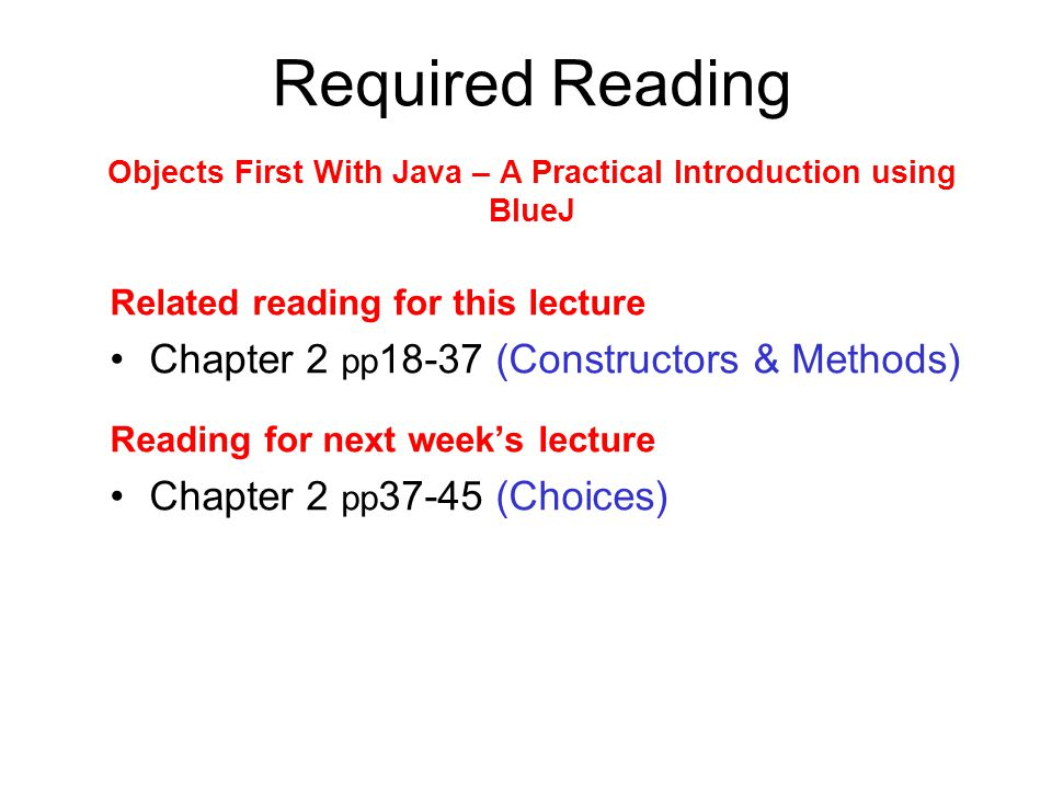 Required Reading Objects First With Java – A Practical Introduction using BlueJ Related reading for this lecture Chapter 2 pp 18-37 (Constructors & Methods) Reading for next weeks lecture Chapter 2 pp 37-45 (Choices)