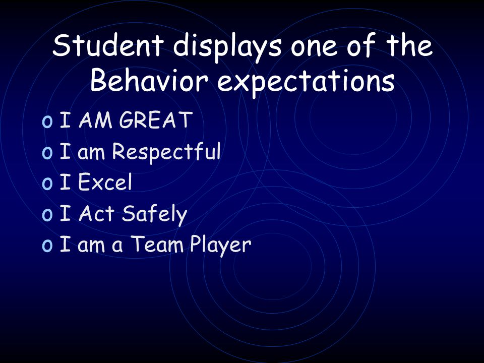 Student displays one of the Behavior expectations o I AM GREAT o I am Respectful o I Excel o I Act Safely o I am a Team Player