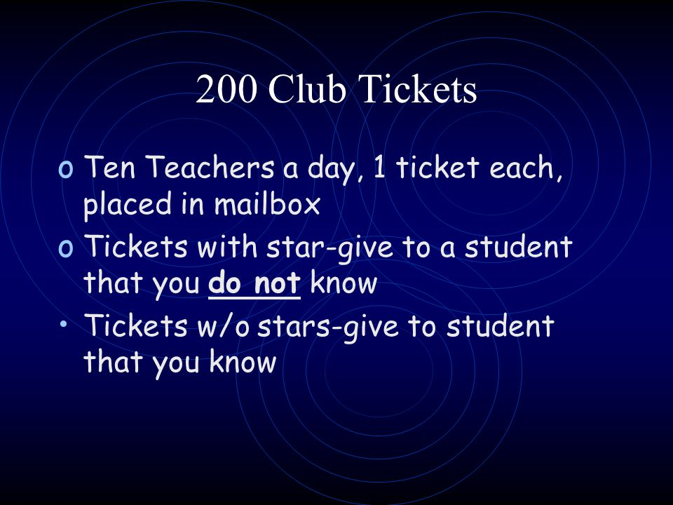 200 Club Tickets o Ten Teachers a day, 1 ticket each, placed in mailbox o Tickets with star-give to a student that you do not know Tickets w/o stars-g