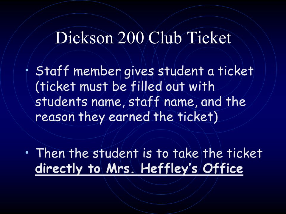 Dickson 200 Club Ticket Staff member gives student a ticket (ticket must be filled out with students name, staff name, and the reason they earned the ticket) Then the student is to take the ticket directly to Mrs.