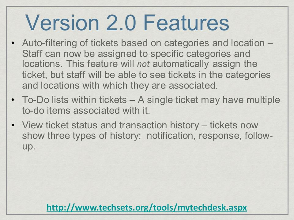 http://www.techsets.org/tools/mytechdesk.aspx Version 2.0 Features Auto-filtering of tickets based on categories and location – Staff can now be assigned to specific categories and locations.