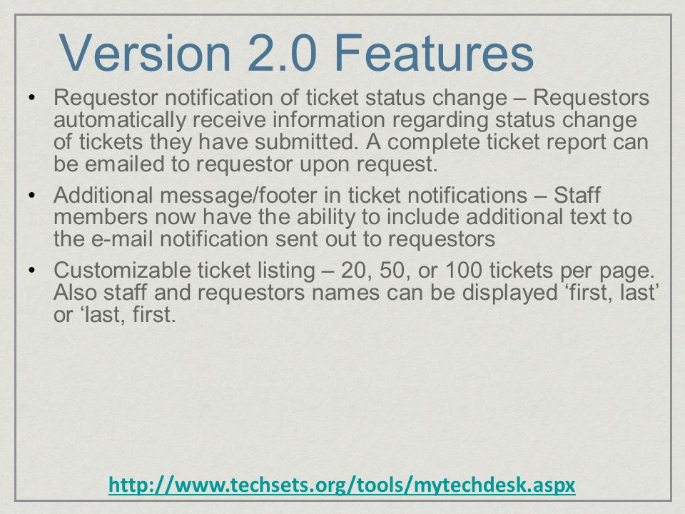 http://www.techsets.org/tools/mytechdesk.aspx Version 2.0 Features Requestor notification of ticket status change – Requestors automatically receive information regarding status change of tickets they have submitted.