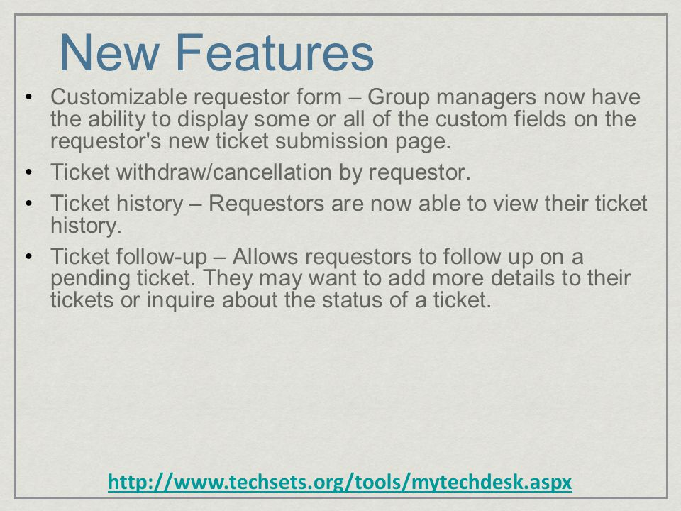http://www.techsets.org/tools/mytechdesk.aspx New Features Customizable requestor form – Group managers now have the ability to display some or all of the custom fields on the requestor s new ticket submission page.