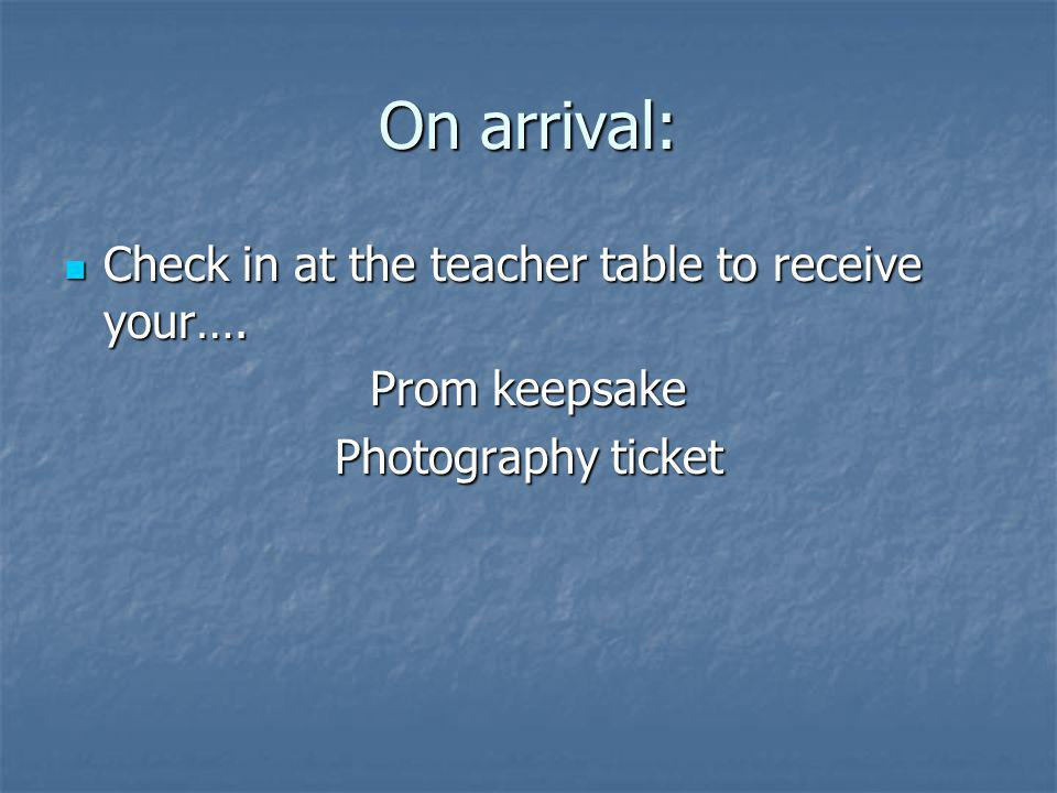 On arrival: Check in at the teacher table to receive your…. Check in at the teacher table to receive your…. Prom keepsake Photography ticket