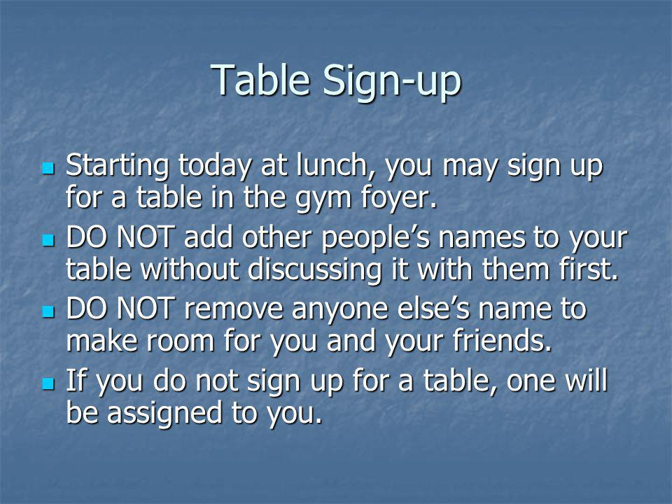Table Sign-up Starting today at lunch, you may sign up for a table in the gym foyer.