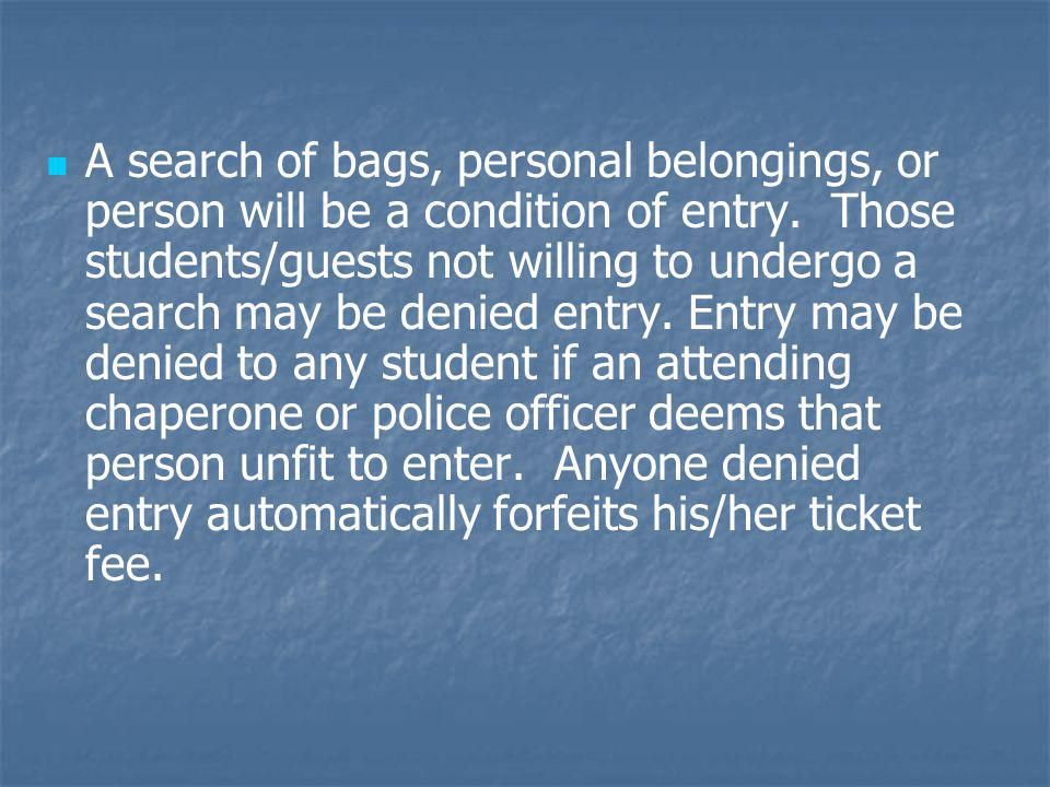 A search of bags, personal belongings, or person will be a condition of entry. Those students/guests not willing to undergo a search may be denied ent